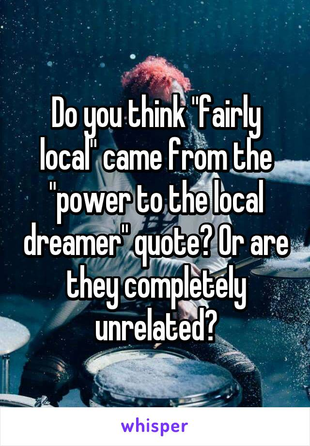 """Do you think """"fairly local"""" came from the """"power to the local dreamer"""" quote? Or are they completely unrelated?"""