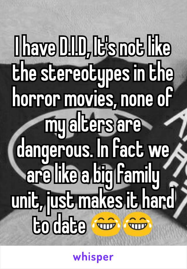 I have D.I.D, It's not like the stereotypes in the horror movies, none of my alters are  dangerous. In fact we are like a big family unit, just makes it hard to date 😂😂