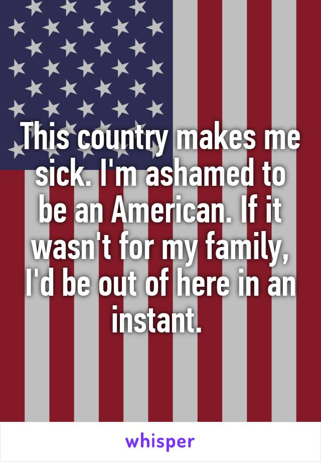 This country makes me sick. I'm ashamed to be an American. If it wasn't for my family, I'd be out of here in an instant.