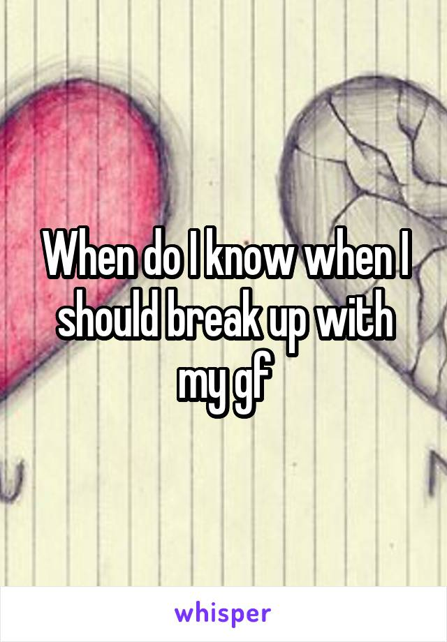 When do I know when I should break up with my gf