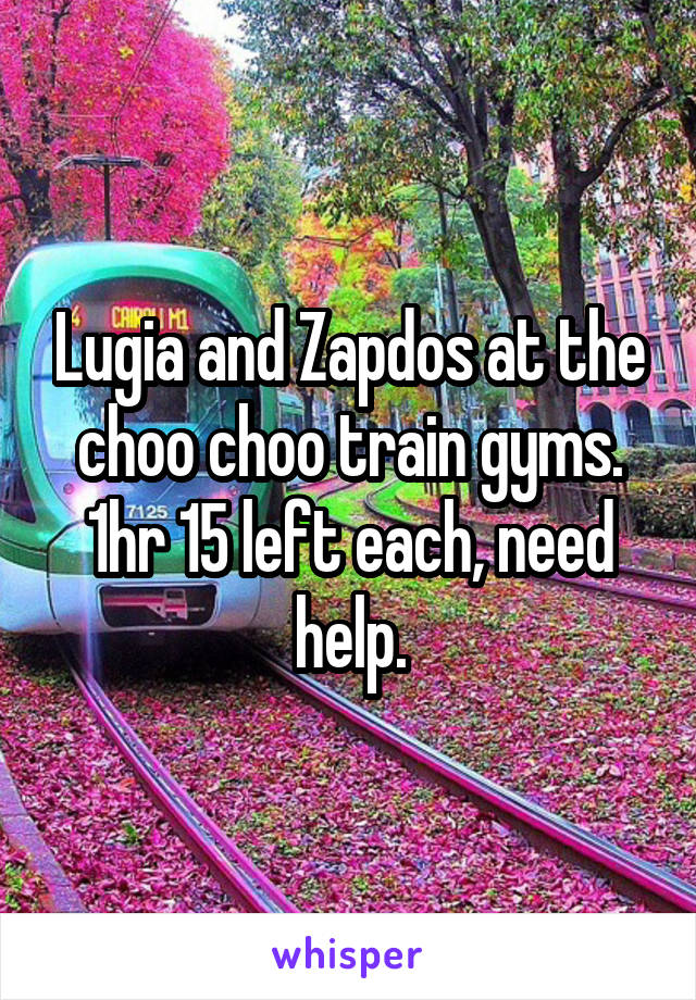 Lugia and Zapdos at the choo choo train gyms. 1hr 15 left each, need help.