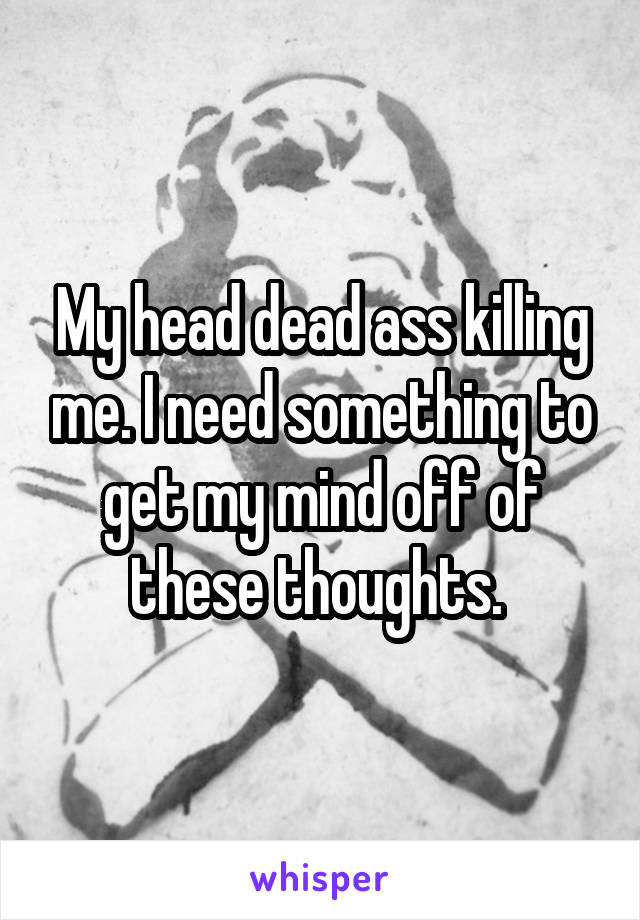 My head dead ass killing me. I need something to get my mind off of these thoughts.