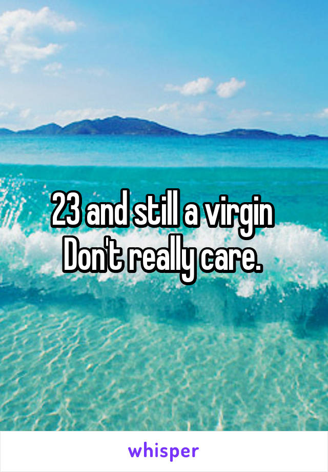 23 and still a virgin  Don't really care.
