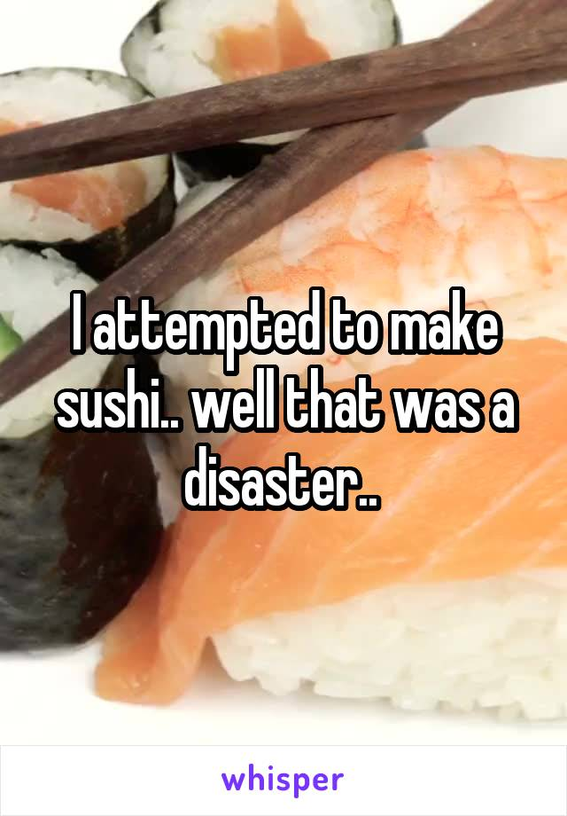 I attempted to make sushi.. well that was a disaster..