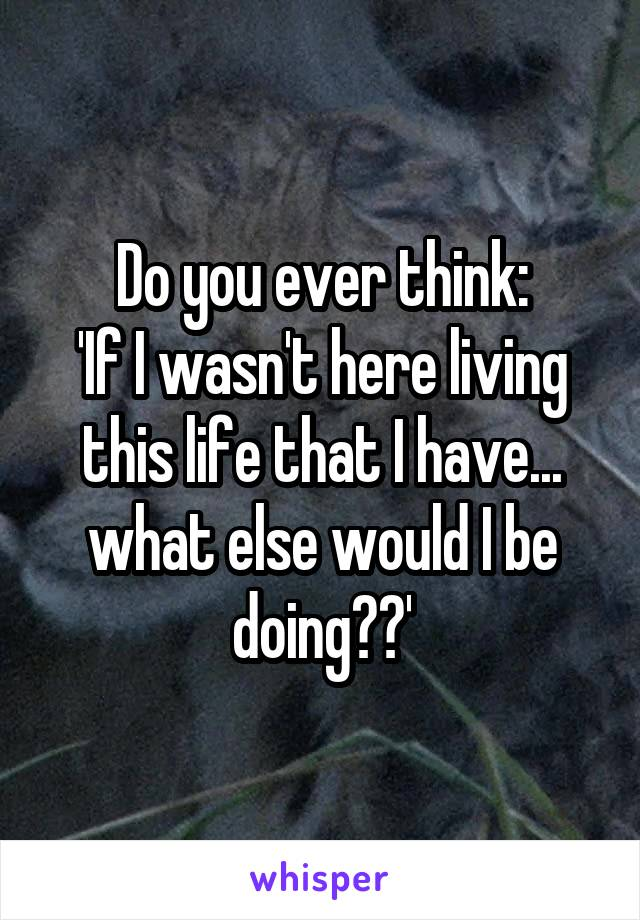 Do you ever think: 'If I wasn't here living this life that I have... what else would I be doing??'