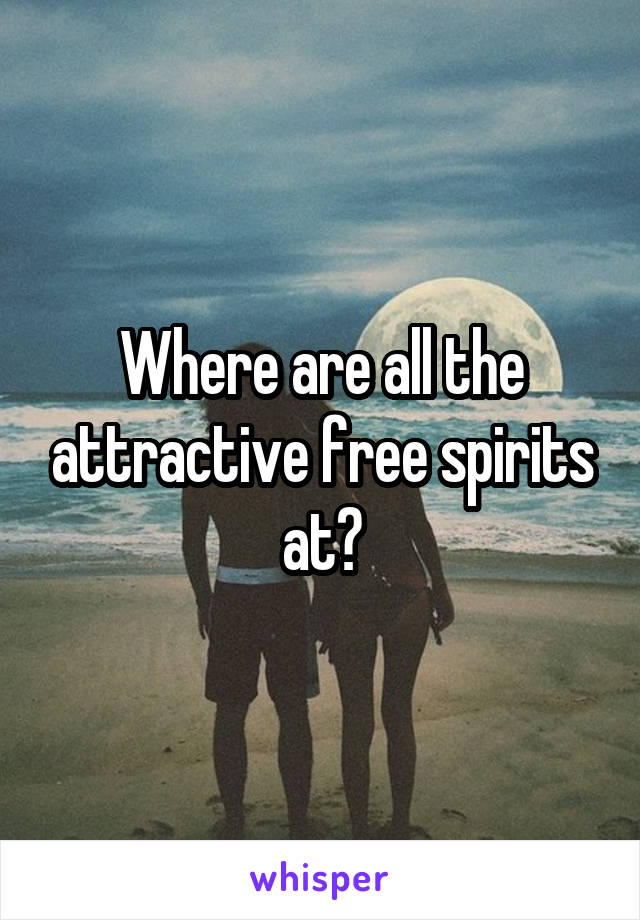 Where are all the attractive free spirits at?
