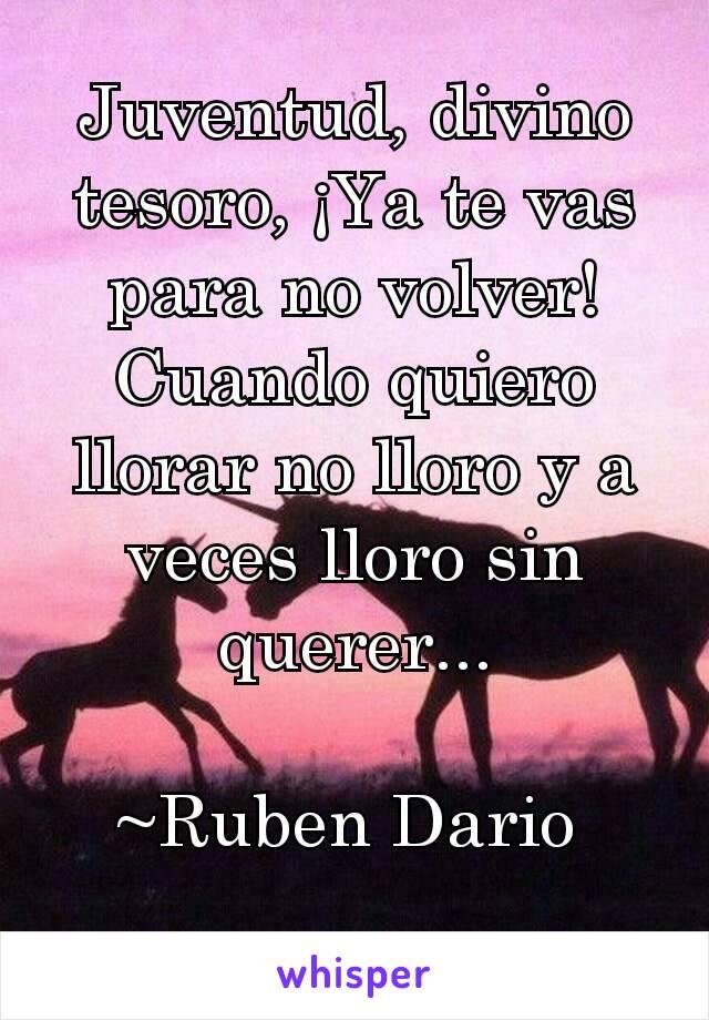 Juventud, divino tesoro, ¡Ya te vas para no volver! Cuando quiero llorar no lloro y a veces lloro sin querer...  ~Ruben Dario