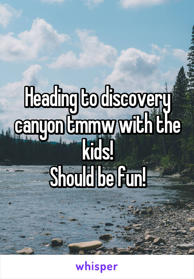 Heading to discovery canyon tmmw with the kids! Should be fun!