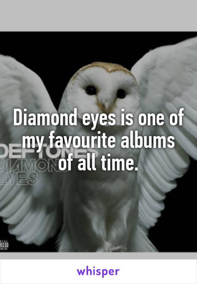 Diamond eyes is one of my favourite albums of all time.