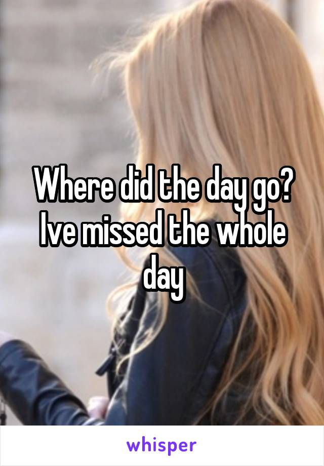 Where did the day go? Ive missed the whole day