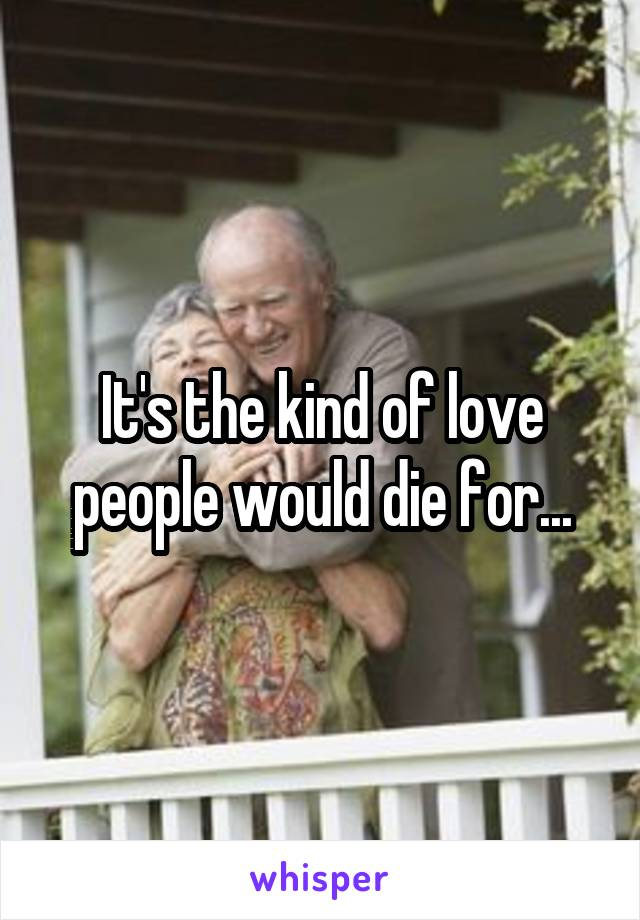 It's the kind of love people would die for...
