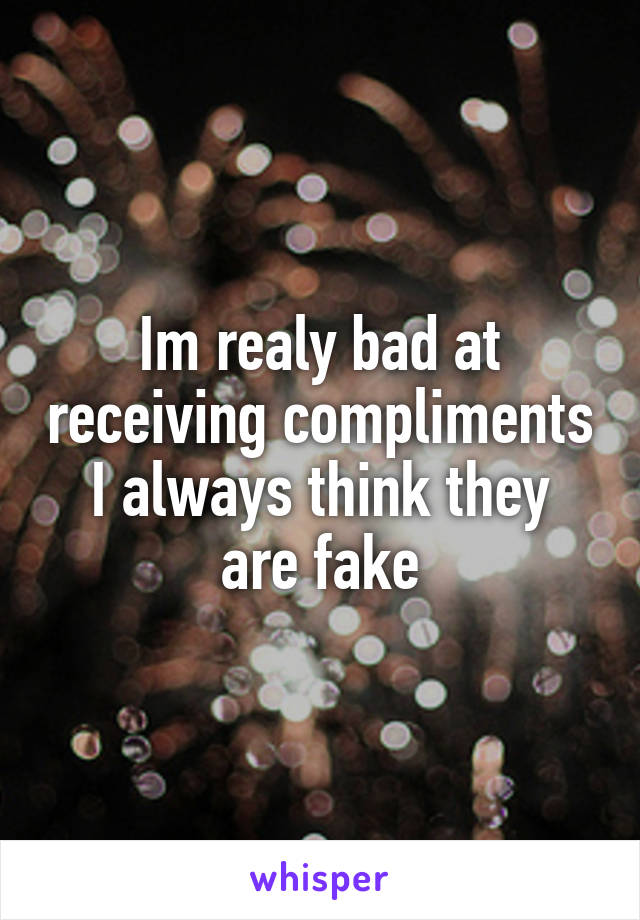 Im realy bad at receiving compliments I always think they are fake