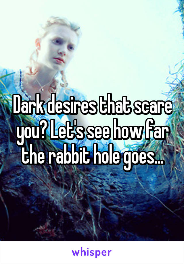 Dark desires that scare you? Let's see how far the rabbit hole goes...