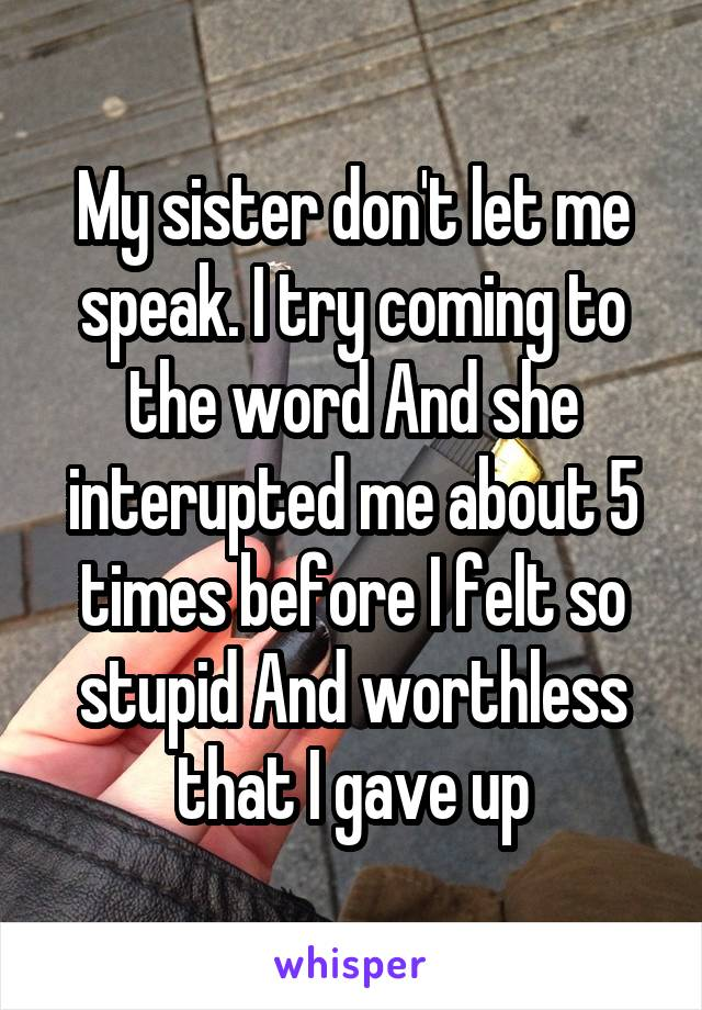 My sister don't let me speak. I try coming to the word And she interupted me about 5 times before I felt so stupid And worthless that I gave up