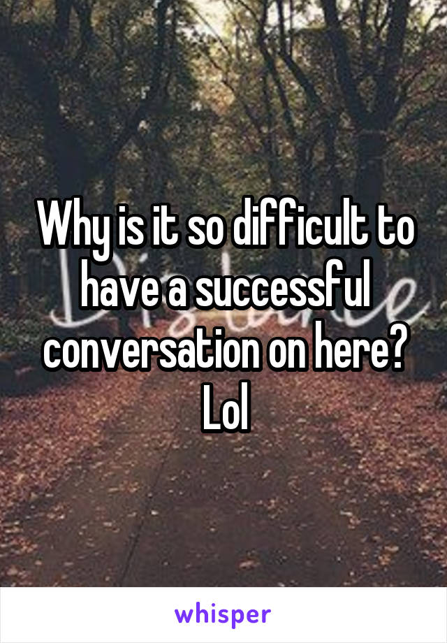 Why is it so difficult to have a successful conversation on here? Lol