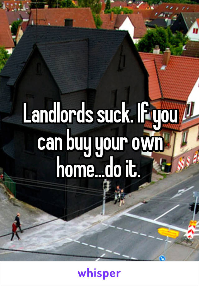 Landlords suck. If you can buy your own home...do it.