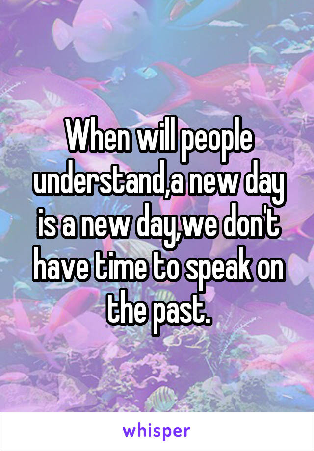 When will people understand,a new day is a new day,we don't have time to speak on the past.