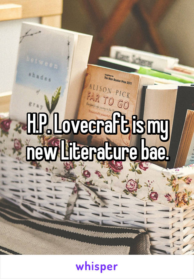 H.P. Lovecraft is my new Literature bae.