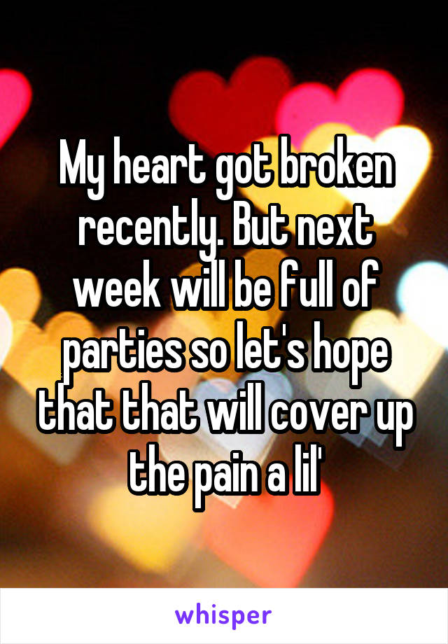 My heart got broken recently. But next week will be full of parties so let's hope that that will cover up the pain a lil'