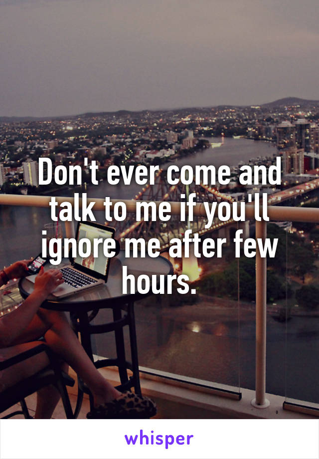 Don't ever come and talk to me if you'll ignore me after few hours.