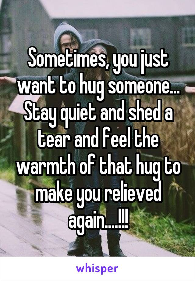 Sometimes, you just want to hug someone... Stay quiet and shed a tear and feel the warmth of that hug to make you relieved again....!!!