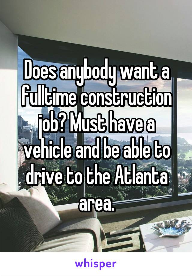Does anybody want a fulltime construction job? Must have a vehicle and be able to drive to the Atlanta area.
