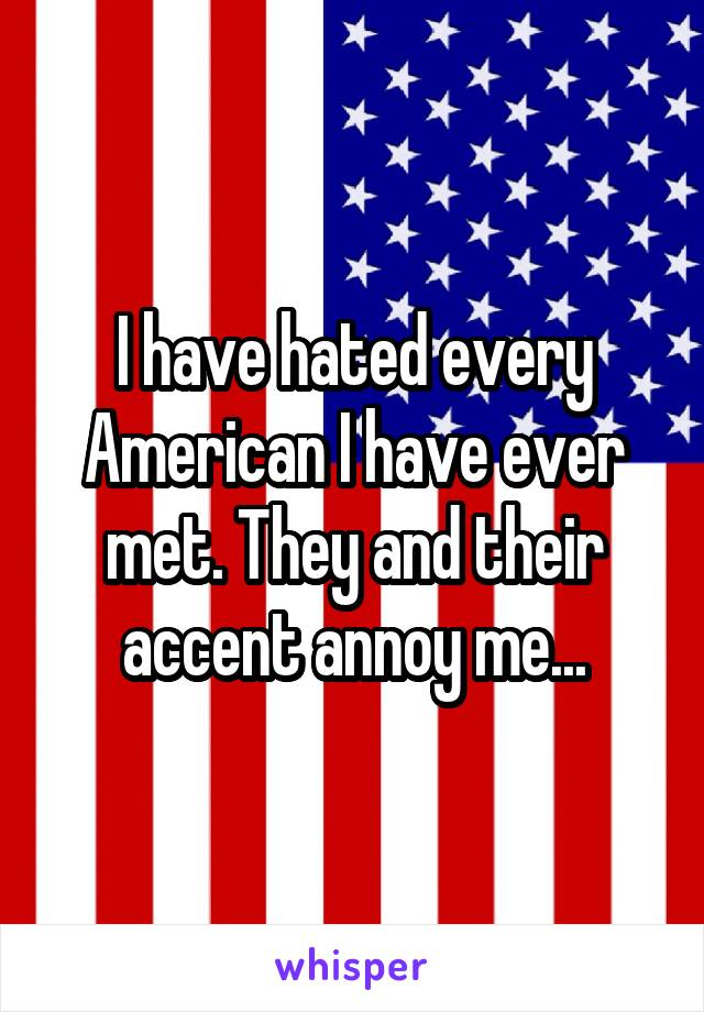 I have hated every American I have ever met. They and their accent annoy me...