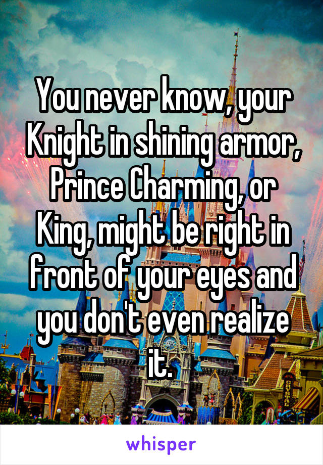 You never know, your Knight in shining armor, Prince Charming, or King, might be right in front of your eyes and you don't even realize it.