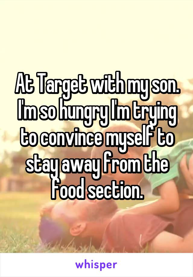 At Target with my son. I'm so hungry I'm trying to convince myself to stay away from the food section.