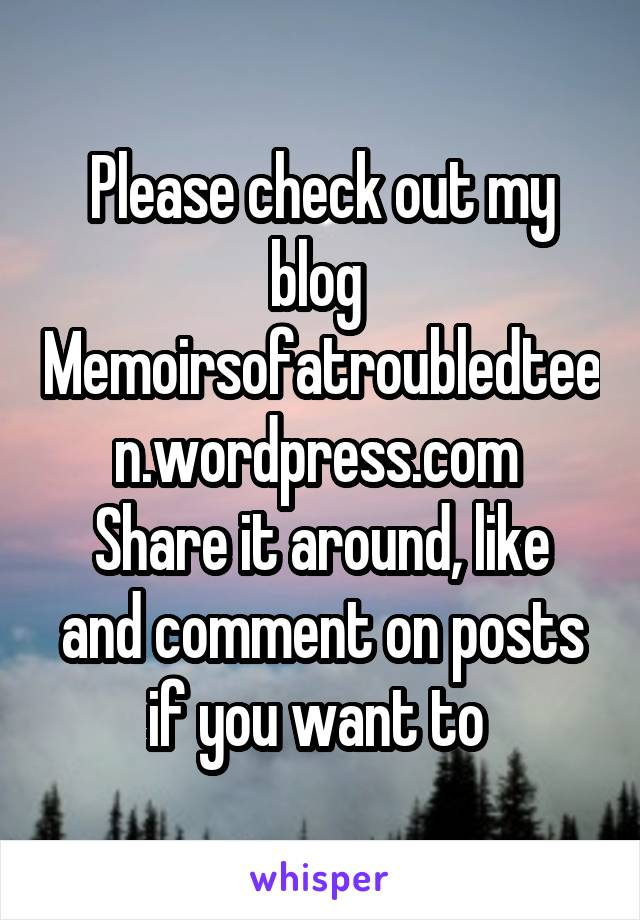 Please check out my blog  Memoirsofatroubledteen.wordpress.com  Share it around, like and comment on posts if you want to