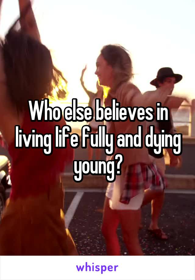Who else believes in living life fully and dying young?