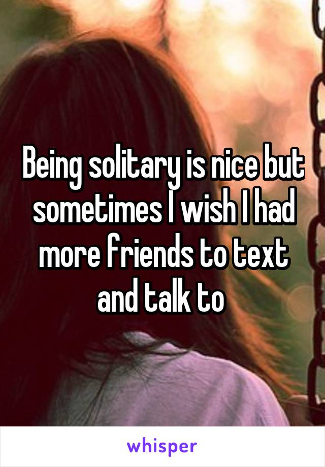 Being solitary is nice but sometimes I wish I had more friends to text and talk to