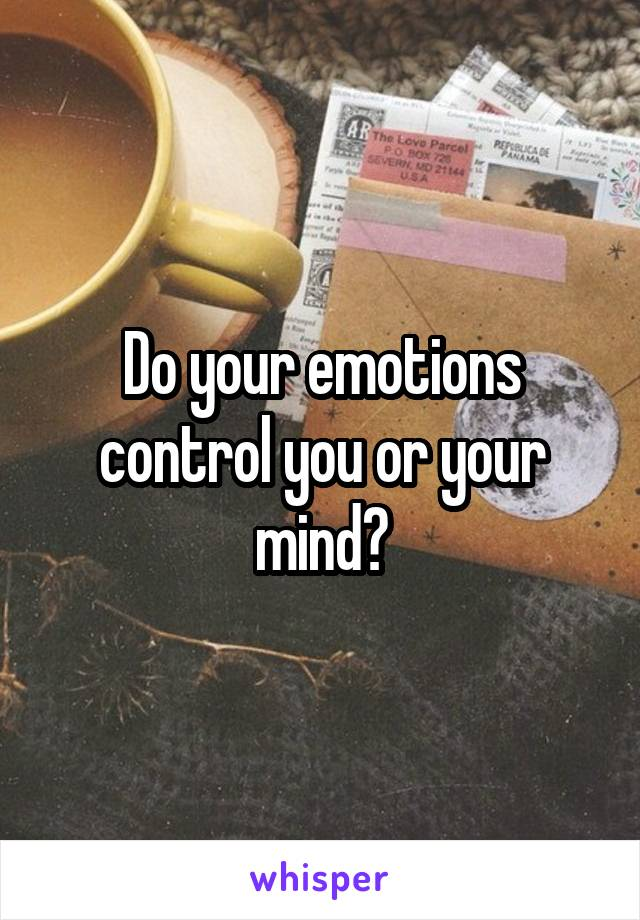 Do your emotions control you or your mind?