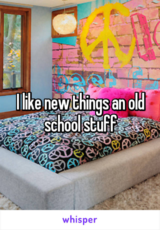 I like new things an old school stuff