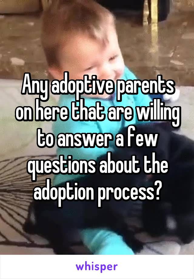 Any adoptive parents on here that are willing to answer a few questions about the adoption process?