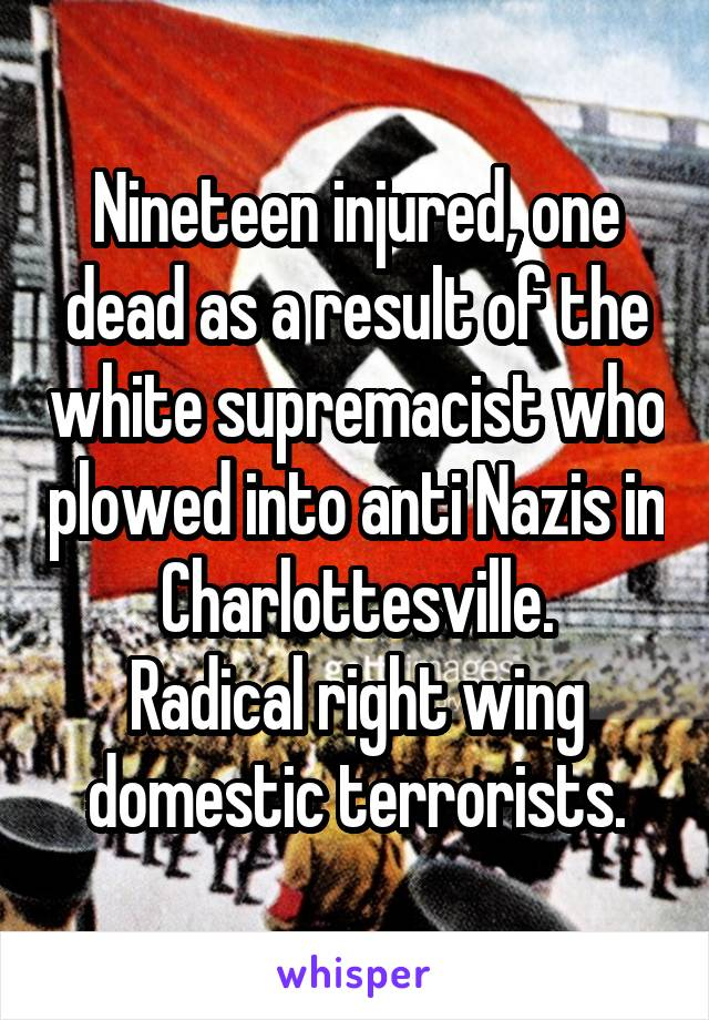 Nineteen injured, one dead as a result of the white supremacist who plowed into anti Nazis in Charlottesville. Radical right wing domestic terrorists.