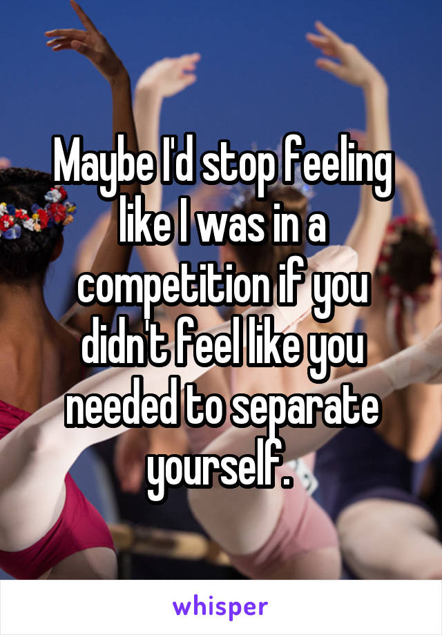 Maybe I'd stop feeling like I was in a competition if you didn't feel like you needed to separate yourself.