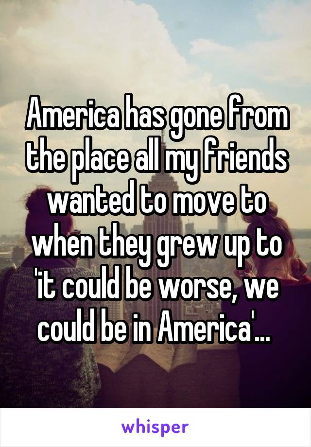 America has gone from the place all my friends wanted to move to when they grew up to 'it could be worse, we could be in America'...