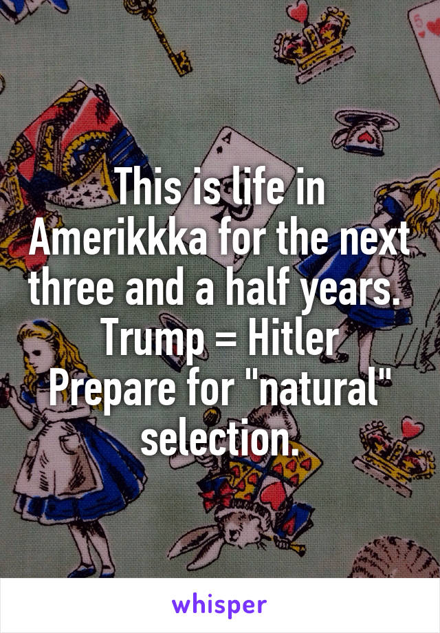 """This is life in Amerikkka for the next three and a half years.  Trump = Hitler Prepare for """"natural"""" selection."""