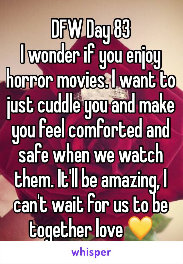 DFW Day 83 I wonder if you enjoy horror movies. I want to just cuddle you and make you feel comforted and safe when we watch them. It'll be amazing, I can't wait for us to be together love 💛