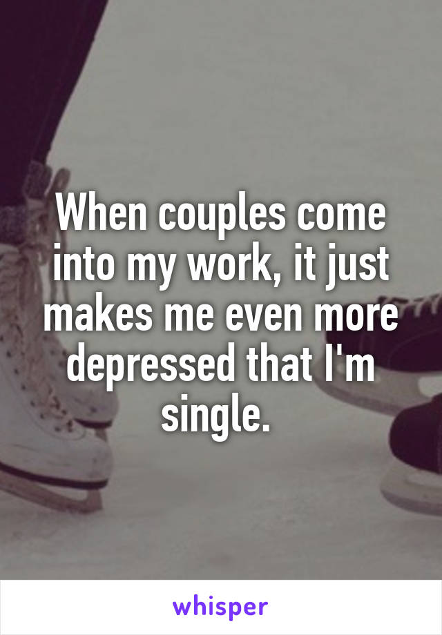 When couples come into my work, it just makes me even more depressed that I'm single.
