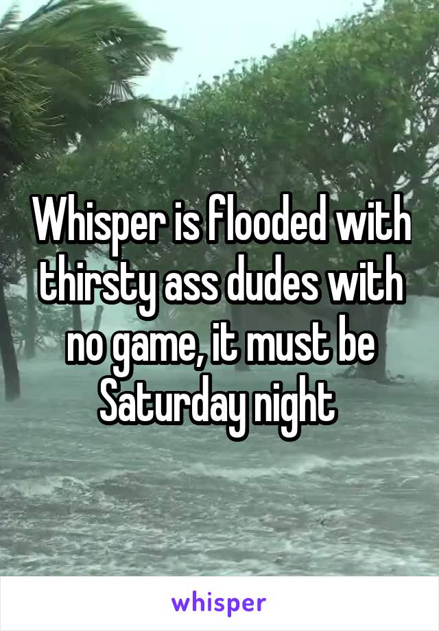 Whisper is flooded with thirsty ass dudes with no game, it must be Saturday night