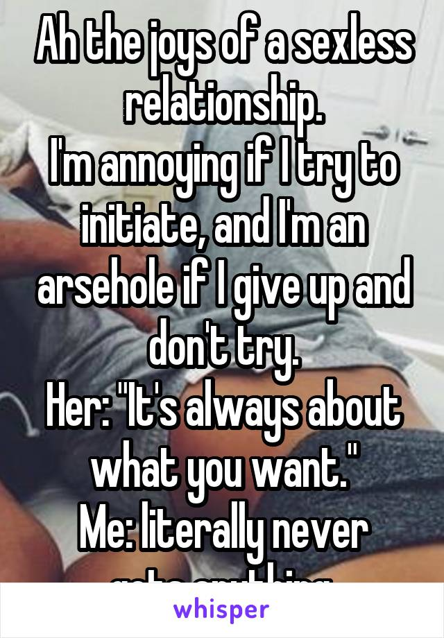 """Ah the joys of a sexless relationship. I'm annoying if I try to initiate, and I'm an arsehole if I give up and don't try. Her: """"It's always about what you want."""" Me: literally never gets anything."""