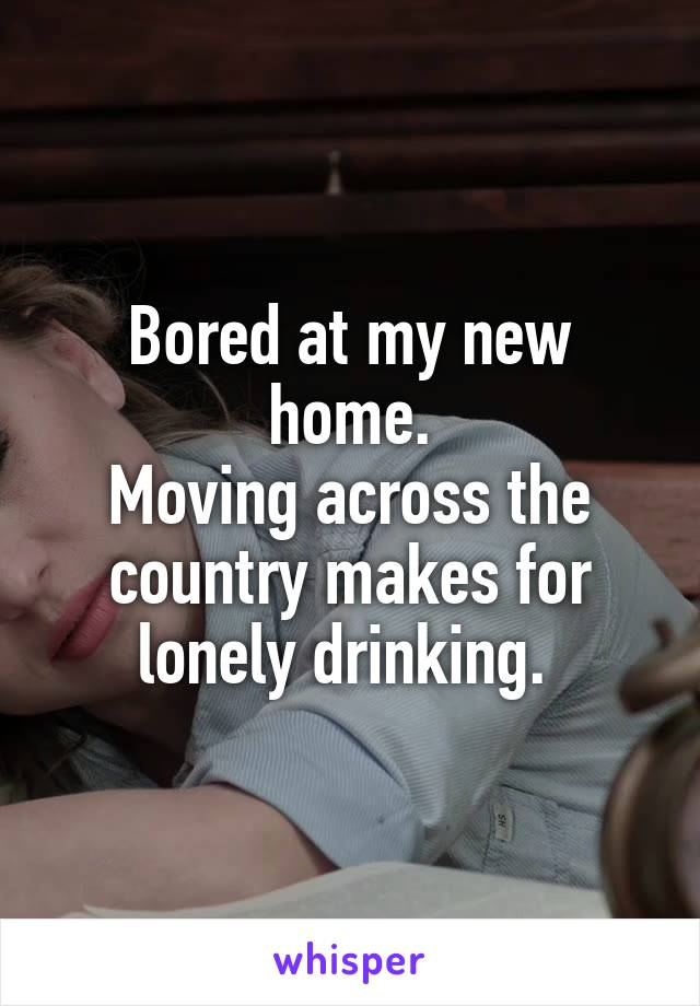 Bored at my new home. Moving across the country makes for lonely drinking.