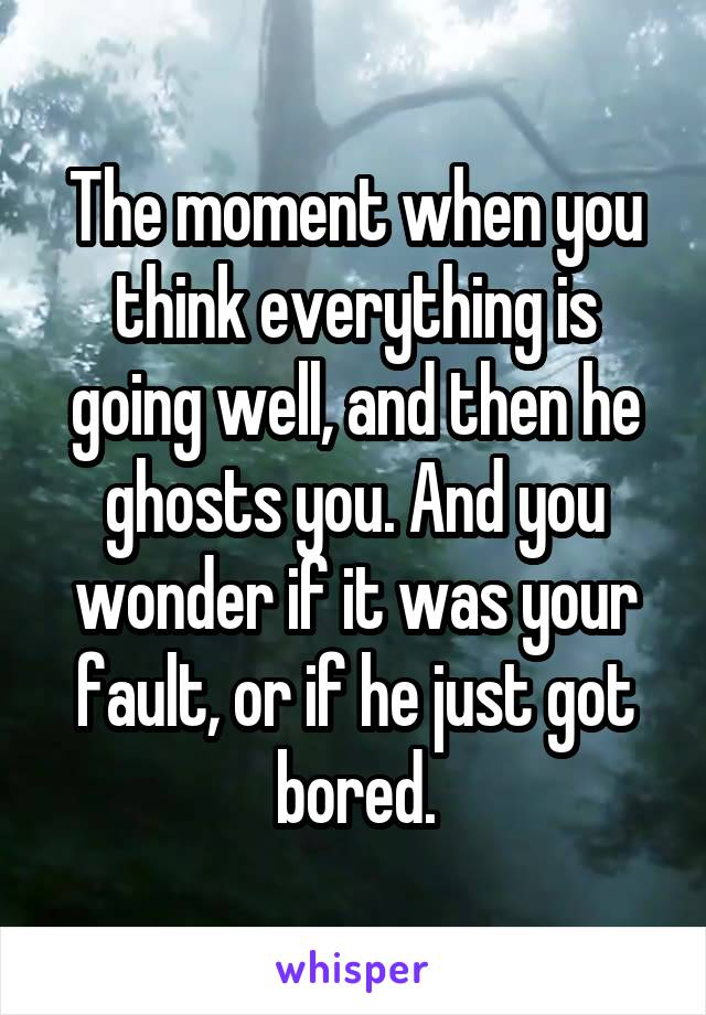 The moment when you think everything is going well, and then he ghosts you. And you wonder if it was your fault, or if he just got bored.