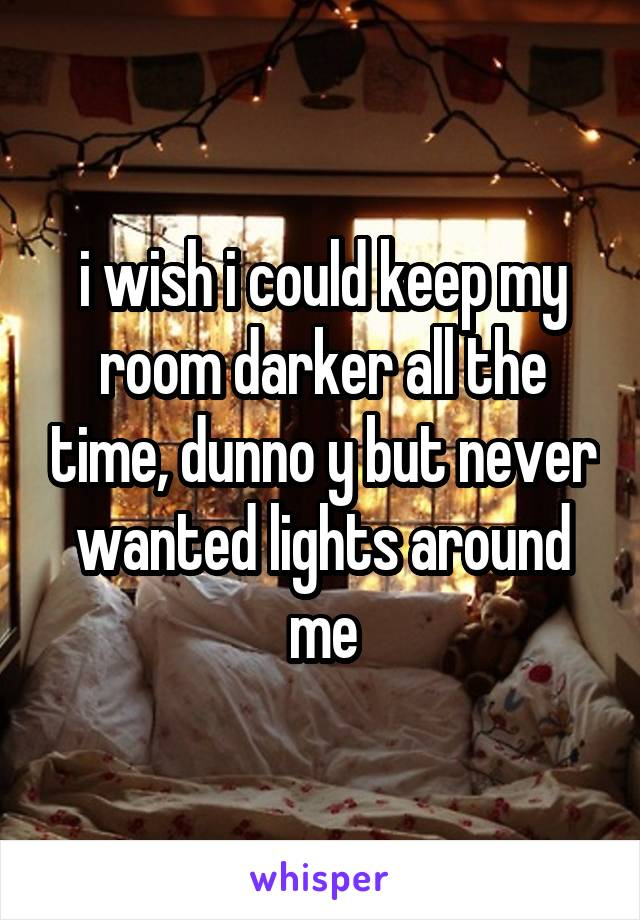 i wish i could keep my room darker all the time, dunno y but never wanted lights around me