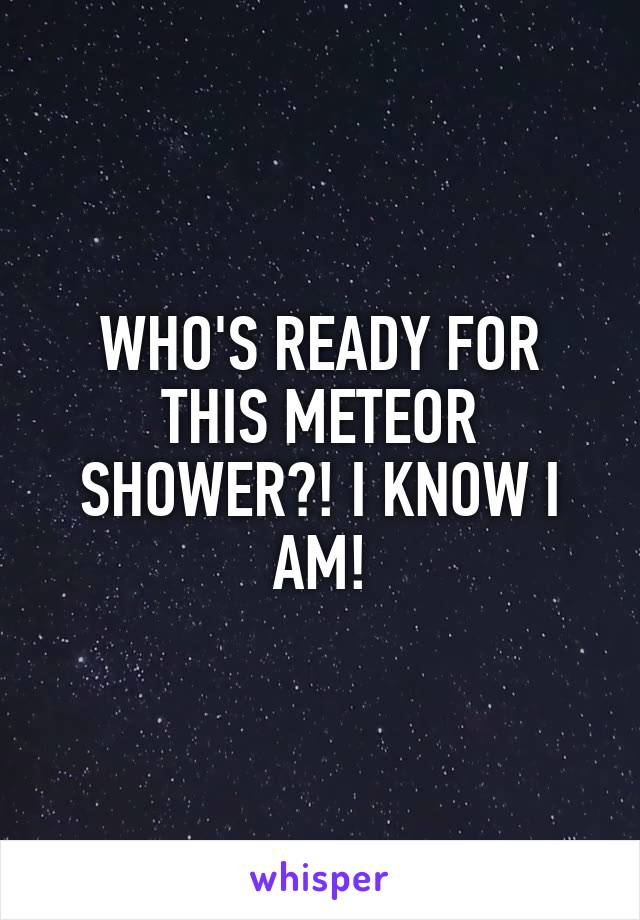 WHO'S READY FOR THIS METEOR SHOWER?! I KNOW I AM!