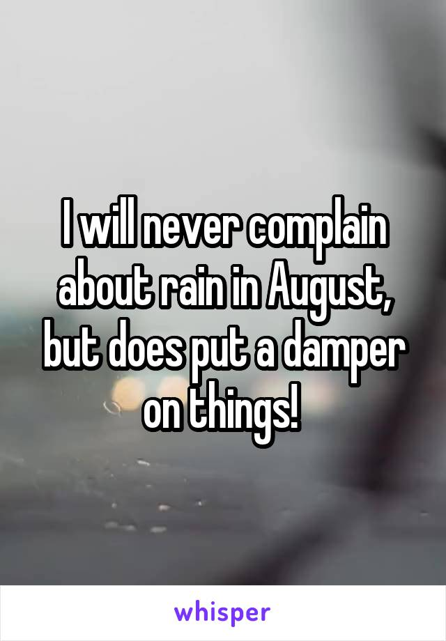 I will never complain about rain in August, but does put a damper on things!