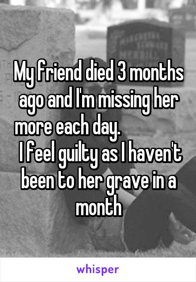 My friend died 3 months ago and I'm missing her more each day.                   I feel guilty as I haven't been to her grave in a month