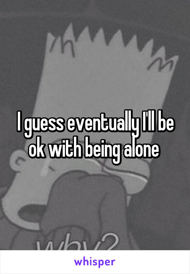 I guess eventually I'll be ok with being alone